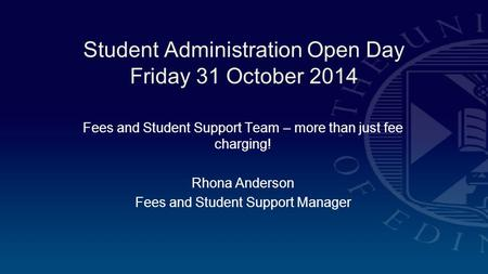 Student Administration Open Day Friday 31 October 2014 Fees and Student Support Team – more than just fee charging! Rhona Anderson Fees and Student Support.