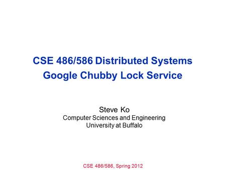 CSE 486/586, Spring 2012 CSE 486/586 Distributed Systems Google Chubby Lock Service Steve Ko Computer Sciences and Engineering University at Buffalo.