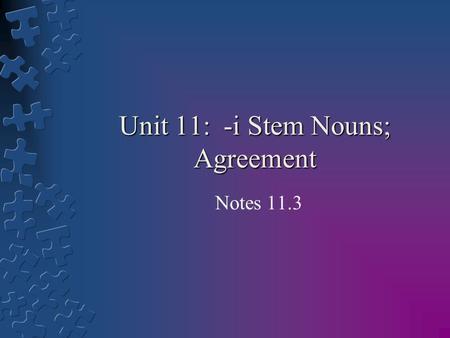 Unit 11: -i Stem Nouns; Agreement Notes 11.3. Learning Goals: By the end of the lesson students will be able to: 1.Further understand how to make nouns.