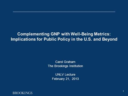 1 Complementing GNP with Well-Being Metrics: Implications for Public Policy in the U.S. and Beyond Carol Graham The Brookings Institution UNLV Lecture.