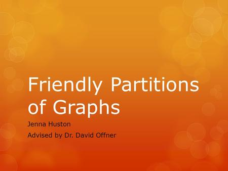 Friendly Partitions of Graphs Jenna Huston Advised by Dr. David Offner.