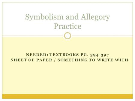 NEEDED: TEXTBOOKS PG. 394-397 SHEET OF PAPER / SOMETHING TO WRITE WITH Symbolism and Allegory Practice.