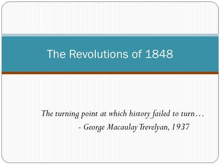 The Revolutions of 1848 The turning point at which history failed to turn… - George Macaulay Trevelyan, 1937.