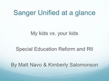 Sanger Unified at a glance My kids vs. your kids Special Education Reform and RtI By Matt Navo & Kimberly Salomonson.