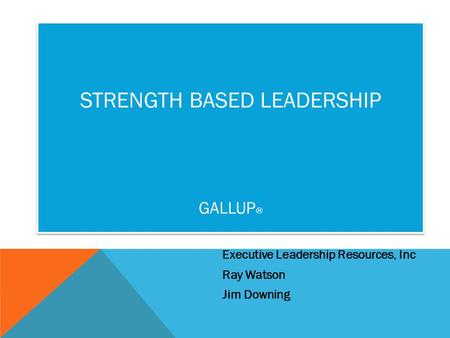 Executive Leadership Resources, Inc Ray Watson Jim Downing STRENGTH BASED LEADERSHIP GALLUP ®