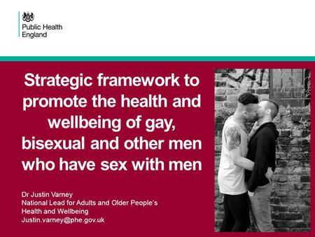 Strategic framework to promote the health and wellbeing of gay, bisexual and other men who have sex with men Dr Justin Varney National Lead for Adults.