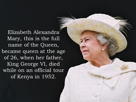 Elizabeth Alexandra Mary, this is the full name of the Queen, became queen at the age of 26, when her father, King George VI, died while on an official.