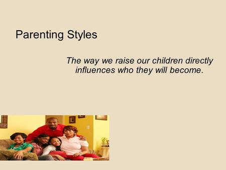 Parenting Styles The way we raise our children directly influences who they will become.