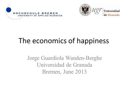 The economics of happiness Jorge Guardiola Wanden-Berghe Universidad de Granada Bremen, June 2013.