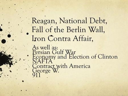 Reagan, National Debt, Fall of the Berlin Wall, Iron Contra Affair, As well as: Persian Gulf War Economy and Election of Clinton NAFTA Contract with America.
