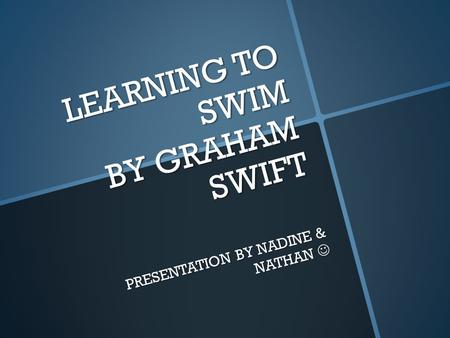 LEARNING TO SWIM BY GRAHAM SWIFT PRESENTATION BY NADINE & NATHAN PRESENTATION BY NADINE & NATHAN.