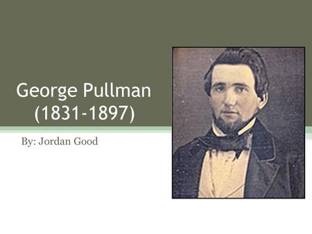 George Pullman (1831-1897) By: Jordan Good. Early Life George Pullman was born in New York on March 3, 1831. George only completed school up until the.