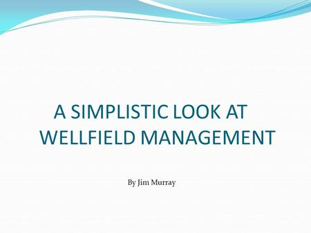 A SIMPLISTIC LOOK AT WELLFIELD MANAGEMENT By Jim Murray.
