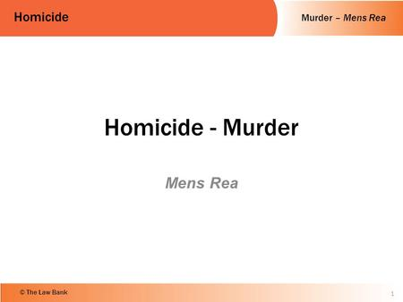 Murder – Mens Rea Homicide © The Law Bank Homicide - Murder Mens Rea 1.