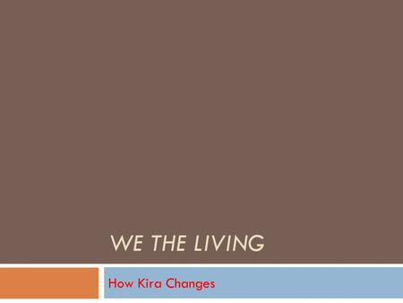 WE THE LIVING How Kira Changes. Kira's Change OObjectivist RRefusing help from Leo on the ship NNot caring about material things (food, clothes,