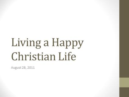 Living a Happy Christian Life August 28, 2011. Introduction Two thirds of the American people are unhappy with their life. Everyone wants to be happy,