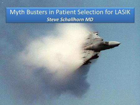 Steve Schallhorn MD Myth Busters in Patient Selection for LASIK Steve Schallhorn MD.