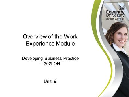 Developing Business Practice – 302LON Overview of the Work Experience Module Unit: 9.