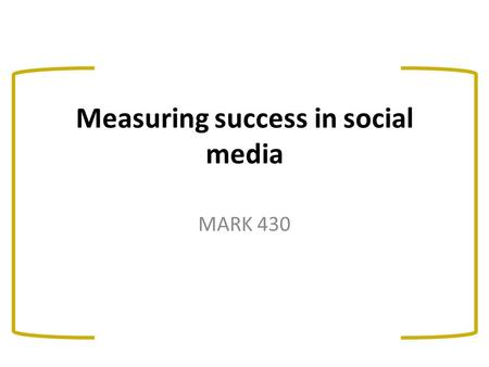 Measuring success in social media MARK 430. What this class will cover…. Facebook basics Challenges and opportunities for marketers in social media Measuring.