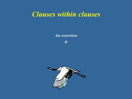 Clauses within clauses An overview tt. Some terminology… Clause = (Subject) VP (Adjuncts) Main clause = Subject VP (finite) (Adjuncts) Sentence = Main.