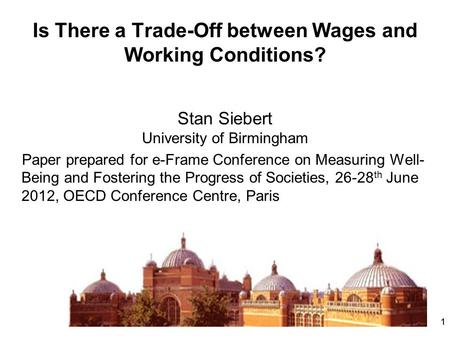 11 Is There a Trade-Off between Wages and Working Conditions? Stan Siebert University of Birmingham Paper prepared for e-Frame Conference on Measuring.