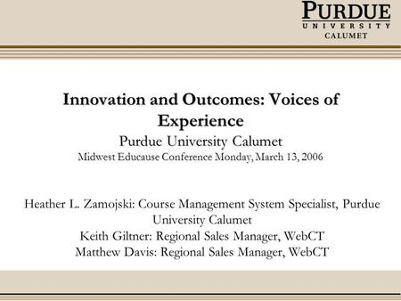 Innovation and Outcomes: Voices of Experience Purdue University Calumet Midwest Educause Conference Monday, March 13, 2006 Heather L. Zamojski: Course.