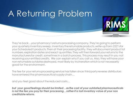 RIMS A Returning Problem They're back…your pharmacy's returns processing company. They're going to perform your quarterly inventory sweep, inventory the.