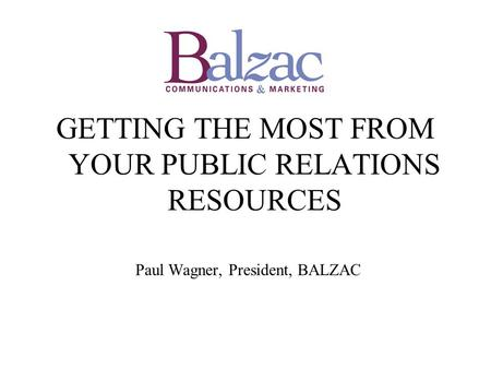 GETTING THE MOST FROM YOUR PUBLIC RELATIONS RESOURCES Paul Wagner, President, BALZAC.