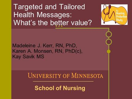 Targeted and Tailored Health Messages: What's the better value? Madeleine J. Kerr, RN, PhD, Karen A. Monsen, RN, PhD(c), Kay Savik MS School of Nursing.