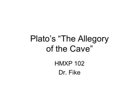 "Plato's ""The Allegory of the Cave"" HMXP 102 Dr. Fike."