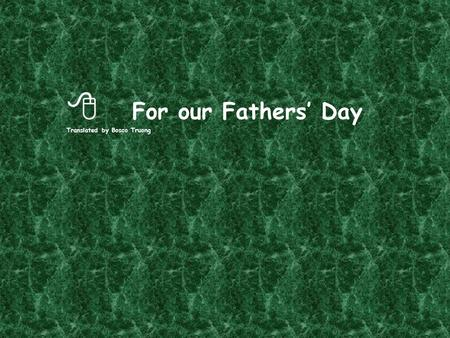  For our Fathers' Day Translated by Bosco Truong.