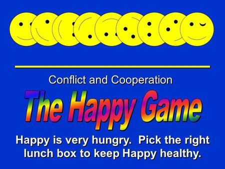 Happy Game Conflict and Cooperation Happy is very hungry. Pick the right lunch box to keep Happy healthy.