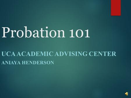 Probation 101 UCA ACADEMIC ADVISING CENTER ANIAYA HENDERSON.
