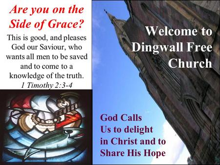 Welcome to Dingwall Free Church Are you on the Side of Grace? This is good, and pleases God our Saviour, who wants all men to be saved and to come to a.
