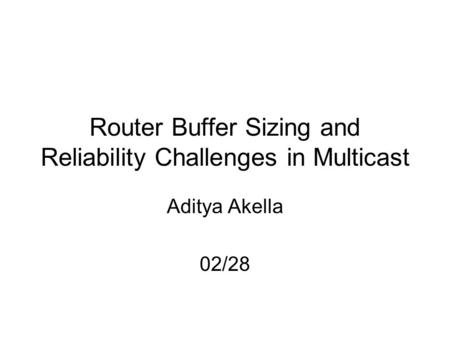 Router Buffer Sizing and Reliability Challenges in Multicast Aditya Akella 02/28.