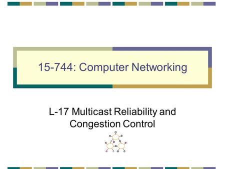 15-744: Computer Networking L-17 Multicast Reliability and Congestion Control.