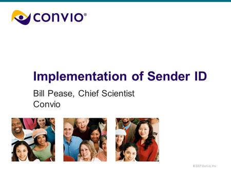 © 2007 Convio, Inc. Implementation of Sender ID Bill Pease, Chief Scientist Convio.