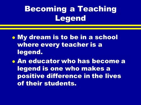 Becoming a Teaching Legend l My dream is to be in a school where every teacher is a legend. l An educator who has become a legend is one who makes a positive.