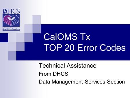 CalOMS Tx TOP 20 Error Codes Technical Assistance From DHCS Data Management Services Section.