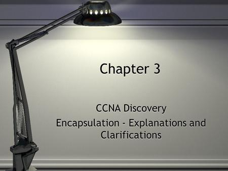 Chapter 3 CCNA Discovery Encapsulation - Explanations and Clarifications CCNA Discovery Encapsulation - Explanations and Clarifications.