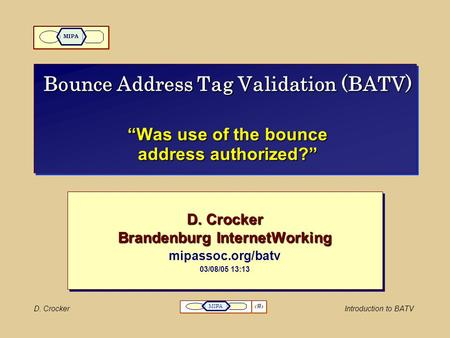 "D. CrockerIntroduction to BATV 1 MIPA Bounce Address Tag Validation (BATV) ""Was use of the bounce address authorized?"" D. Crocker Brandenburg InternetWorking."