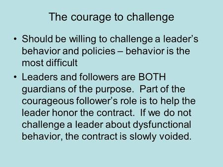 The courage to challenge Should be willing to challenge a leader's behavior and policies – behavior is the most difficult Leaders and followers are BOTH.