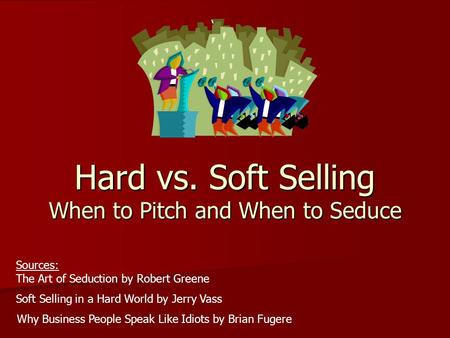 Hard vs. Soft Selling When to Pitch and When to Seduce