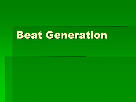 Beat Generation.  Group of American poets and novelists of 1950s and 1960s whose work expressed their alienation from society  Term suggests they felt.