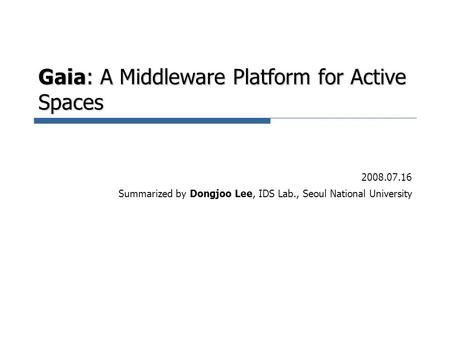 Gaia: A Middleware Platform for Active Spaces 2008.07.16 Summarized by Dongjoo Lee, IDS Lab., Seoul National University.
