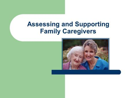 Assessing and Supporting Family Caregivers. Family Focus Each family is unique. Nurses must be aware and sensitive to the varied communication styles.