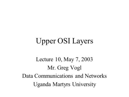 Upper OSI Layers Lecture 10, May 7, 2003 Mr. Greg Vogl Data Communications and Networks Uganda Martyrs University.