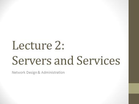 Lecture 2: Servers and Services Network Design & Administration.