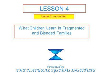 LESSON 4 What Children Learn in Fragmented and Blended Families Presented by THE NATURAL SYSTEMS INSTITUTE Under Construction.