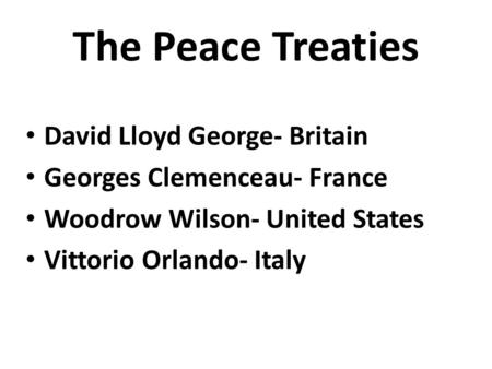 The Peace Treaties David Lloyd George- Britain Georges Clemenceau- France Woodrow Wilson- United States Vittorio Orlando- Italy.